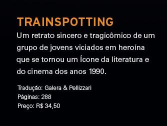 Trainspotting | Um retrato sincero e tragicômico de um grupo de jovens viciados em heroína que se tornou um Ícone da literatura e do cinema dos anos 1990. | Tradução: Galera & Pellizzari ** Páginas: 288 ** Preço: R$ 34,50