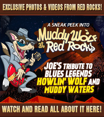 A sneak peek into Muddy Wolf at Red Rocks, Joe's tribute to blues legends Howlin' Wolf and Muddy Waters. Exclusive photos and videos from Joe and the fans! Watch and read all about it here!